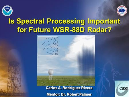 Carlos A. Rodríguez Rivera Mentor: Dr. Robert Palmer Carlos A. Rodríguez Rivera Mentor: Dr. Robert Palmer Is Spectral Processing Important for Future WSR-88D.