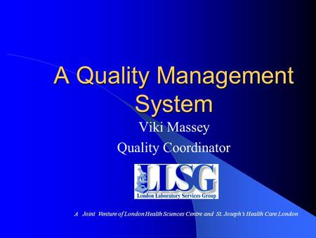 A Quality Management System Viki Massey Quality Coordinator A Joint Venture of London Health Sciences Centre and St. Joseph's Health Care London.
