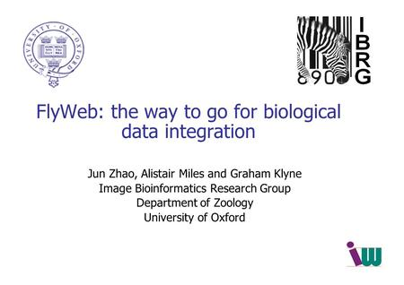 FlyWeb: the way to go for biological data integration Jun Zhao, Alistair Miles and Graham Klyne Image Bioinformatics Research Group Department of Zoology.