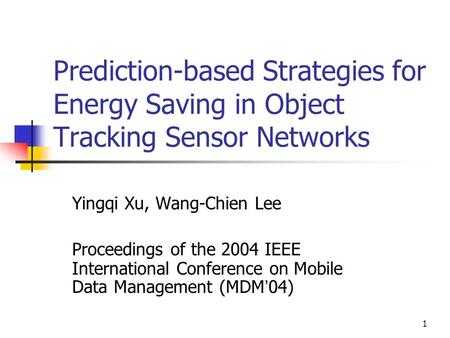 1 Prediction-based Strategies for Energy Saving in Object Tracking Sensor Networks Yingqi Xu, Wang-Chien Lee Proceedings of the 2004 IEEE International.