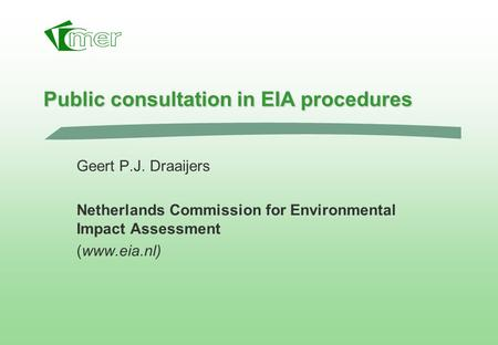 Public consultation in EIA procedures Geert P.J. Draaijers Netherlands Commission for Environmental Impact Assessment (www.eia.nl)