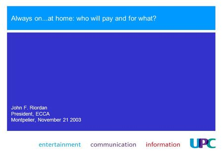 Always on...at home: who will pay and for what? John F. Riordan President, ECCA Montpelier, November 21 2003.