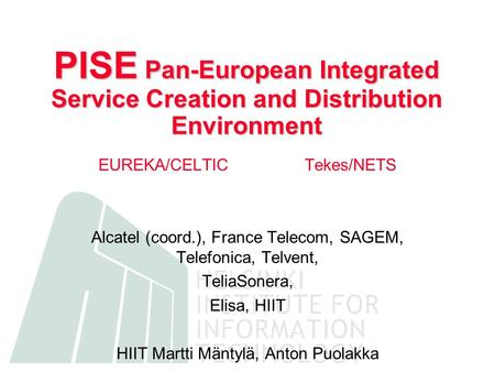 PISE Pan-European Integrated Service Creation and Distribution Environment EUREKA/CELTICTekes/NETS Alcatel (coord.), France Telecom, SAGEM, Telefonica,