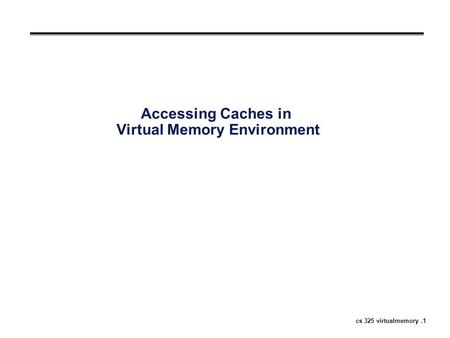 Cs 325 virtualmemory.1 Accessing Caches in Virtual Memory Environment.