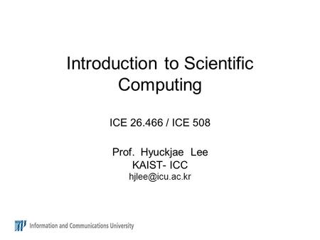 Introduction to Scientific Computing ICE 26.466 / ICE 508 Prof. Hyuckjae Lee KAIST- ICC