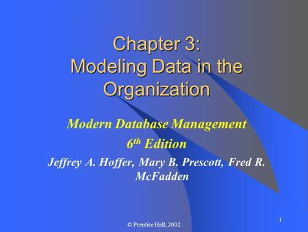 1 © Prentice Hall, 2002 Chapter 3: Modeling Data in the Organization Modern Database Management 6 th Edition Jeffrey A. Hoffer, Mary B. Prescott, Fred.