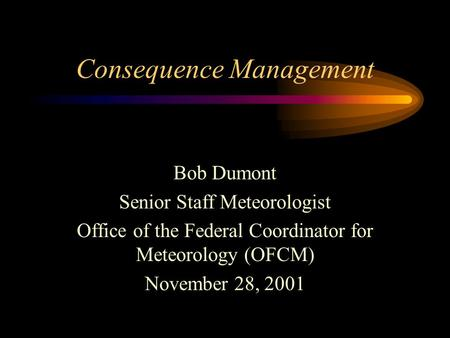 Consequence Management Bob Dumont Senior Staff Meteorologist Office of the Federal Coordinator for Meteorology (OFCM) November 28, 2001.