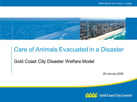 Care of Animals Evacuated in a Disaster Gold Coast City Disaster Welfare Model 29 January 2009.