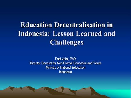 Education Decentralisation in Indonesia: Lesson Learned and Challenges Fasli Jalal, PhD Director General for Non Formal Education and Youth Ministry of.