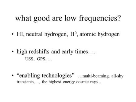 "What good are low frequencies? HI, neutral hydrogen, H 0, atomic hydrogen high redshifts and early times…. USS, GPS, … ""enabling technologies"" …multi-beaming,"