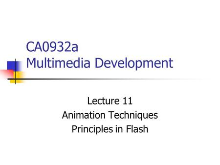 CA0932a Multimedia Development Lecture 11 Animation Techniques Principles in Flash.