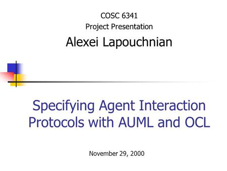 Specifying Agent Interaction Protocols with AUML and OCL COSC 6341 Project Presentation Alexei Lapouchnian November 29, 2000.