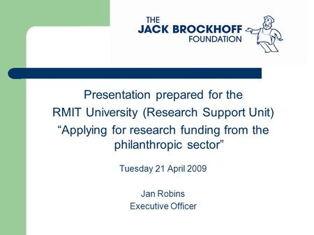 "Presentation prepared for the RMIT University (Research Support Unit) ""Applying for research funding from the philanthropic sector"" Tuesday 21 April 2009."