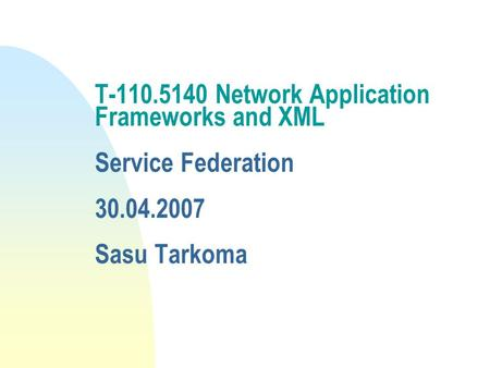 T-110.5140 Network Application Frameworks and XML Service Federation 30.04.2007 Sasu Tarkoma.
