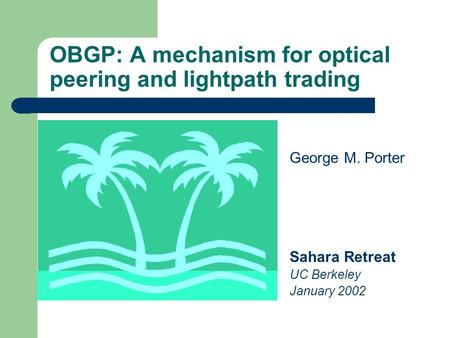 OBGP: A mechanism for optical peering and lightpath trading George M. Porter Sahara Retreat UC Berkeley January 2002.