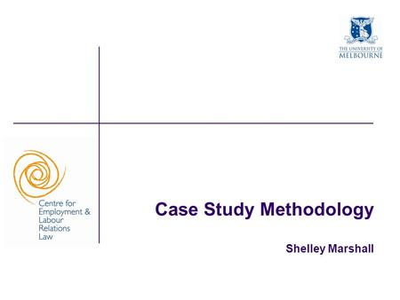 Case Study Methodology Shelley Marshall. The University of Melbourne Outline What is case study methodology? What is it good for? Different types of case.