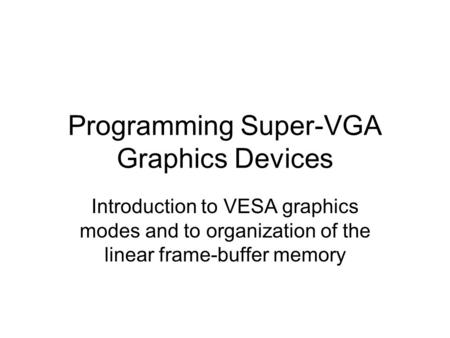 Programming Super-VGA Graphics Devices Introduction to VESA graphics modes and to organization of the linear frame-buffer memory.