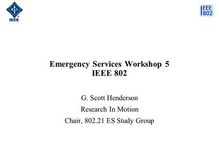 Emergency Services Workshop 5 IEEE 802 G. Scott Henderson Research In Motion Chair, 802.21 ES Study Group.