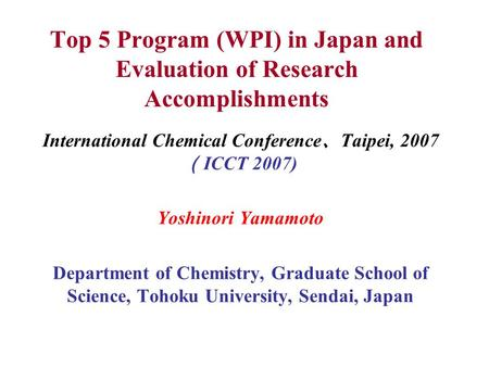 Top 5 Program (WPI) in Japan and Evaluation of Research Accomplishments International Chemical Conference 、 Taipei, <strong>2007</strong> ( ICCT <strong>2007</strong>) Yoshinori Yamamoto.