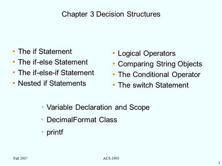 1 Fall 2007ACS-1903 Chapter 3 Decision Structures The if Statement The if-else Statement The if-else-if Statement Nested if Statements Logical Operators.