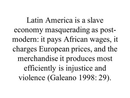 Latin America is a slave economy masquerading as post- modern: it pays African wages, it charges European prices, and the merchandise it produces most.