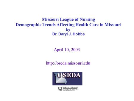 April 10, 2003 Missouri League of Nursing Demographic Trends Affecting Health Care in Missouri by Dr. Daryl J. Hobbs