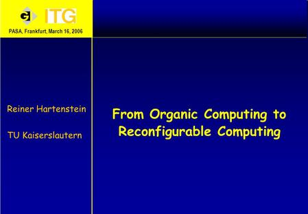 From Organic Computing to Reconfigurable Computing Reiner Hartenstein TU Kaiserslautern PASA, Frankfurt, March 16, 2006.