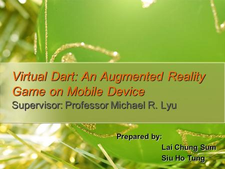 Virtual Dart: An Augmented Reality Game on Mobile Device Supervisor: Professor Michael R. Lyu Prepared by: Lai Chung Sum Siu Ho Tung.