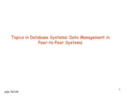P2p, Fall 06 1 Topics in Database Systems: Data Management in Peer-to-Peer Systems.