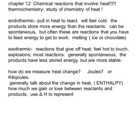 Chapter 12 Chemical reactions that involve heat!!!!! thermochemistry- study of chemistry of heat ! endothermic- pull in heat to react. will feel cold.
