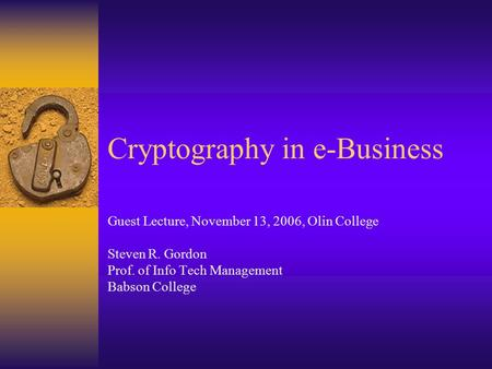 Cryptography in e-Business Guest Lecture, November 13, 2006, Olin College Steven R. Gordon Prof. of Info Tech Management Babson College.