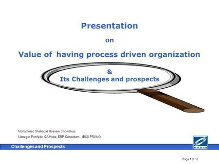 Page 1 of 13 Challenges and Prospects Presentation on Value of having process driven organization & Its Challenges and prospects Mohammad Shahadat Hossain.