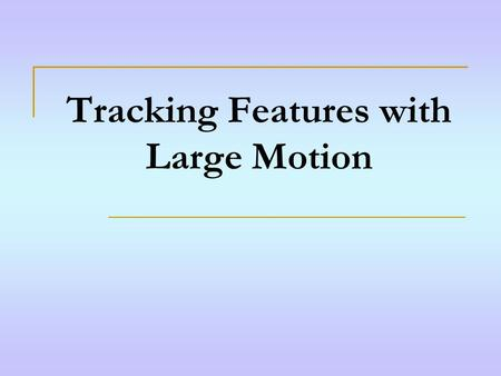 Tracking Features with Large Motion. Abstract Problem: When frame-to-frame motion is too large, KLT feature tracker does not work. Solution: Estimate.