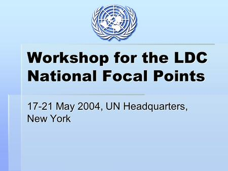 Workshop for the LDC National Focal Points 17-21 May 2004, UN Headquarters, New York.