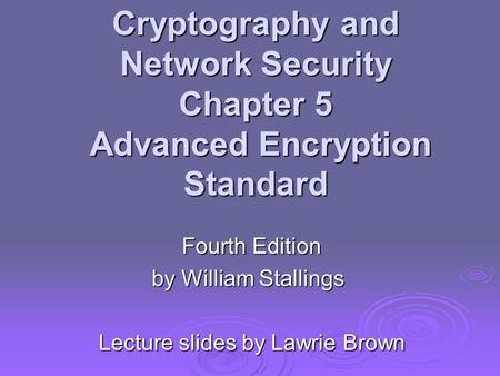 Cryptography and Network Security Chapter 5 Advanced Encryption Standard Fourth Edition by William Stallings Lecture slides by Lawrie Brown.