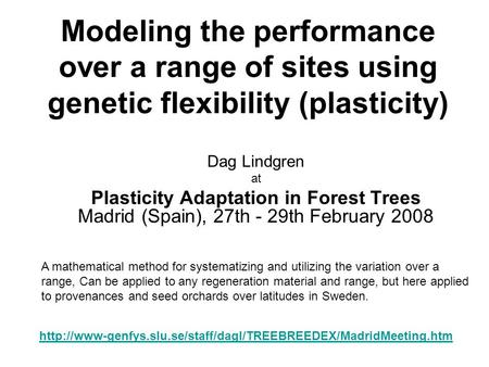 Modeling the performance over a range of sites using genetic flexibility (plasticity) Dag Lindgren at Plasticity Adaptation in Forest Trees Madrid (Spain),