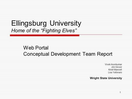 "1 Ellingsburg University Home of the ""Fighting Elves"" Web Portal Conceptual Development Team Report Vivek Arunkumar Jim Ginzer Kristi Maxwell Lisa Yafonaro."