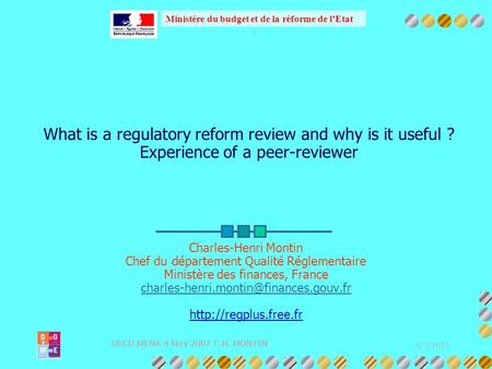 Ministère du budget et de la réforme de l'Etat 6/3/2015 OECD MENA 4 May 2007 C.H. MONTIN What is a regulatory reform review and why is it useful ? Experience.