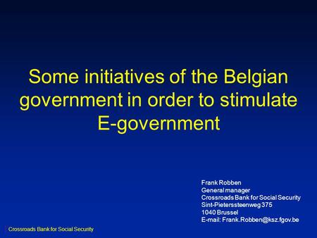 Some initiatives of the Belgian government in order to stimulate E-government Frank Robben General manager Crossroads Bank for Social Security Sint-Pieterssteenweg.