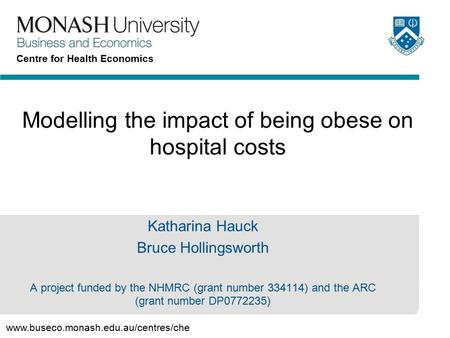 Www.buseco.monash.edu.au/centres/che Centre for Health Economics Modelling the impact of being obese on hospital costs Katharina Hauck Bruce Hollingsworth.
