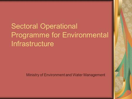 Sectoral Operational Programme for Environmental Infrastructure Ministry of Environment and Water Management.