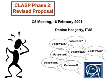 Password? CLASP Phase 2: Revised Proposal C5 Meeting, 16 February 2001 Denise Heagerty, IT/IS.