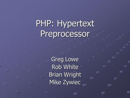 PHP: Hypertext Preprocessor Greg Lowe Rob White Brian Wright Mike Zywiec.