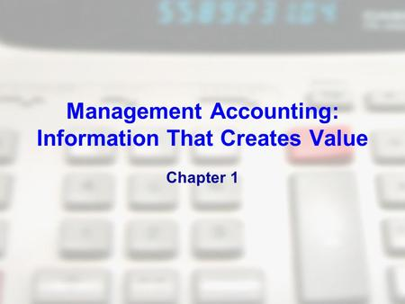 Management Accounting: Information That Creates Value Chapter 1.