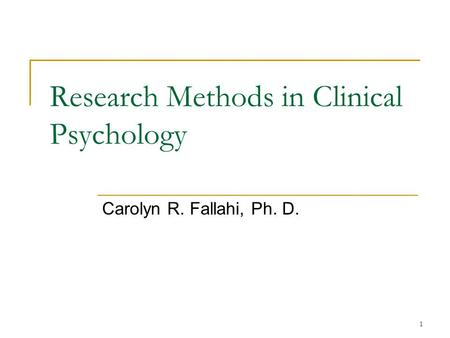 1 Research Methods in Clinical Psychology Carolyn R. Fallahi, Ph. D.