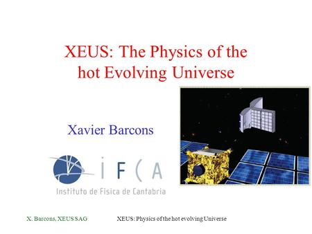 X. Barcons, XEUS SAGXEUS: Physics of the hot evolving Universe XEUS: The Physics of the hot Evolving Universe Xavier Barcons.