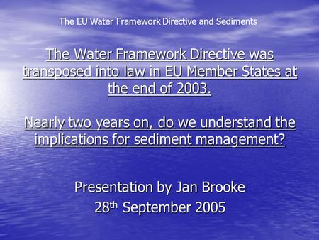 The EU Water Framework Directive and Sediments The Water Framework Directive was transposed into law in EU Member States at the end of 2003. Nearly two.