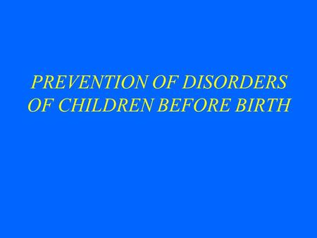 PREVENTION OF DISORDERS OF CHILDREN BEFORE BIRTH.