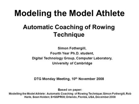 Modeling the Model Athlete Automatic Coaching of Rowing Technique Simon Fothergill, Fourth Year Ph.D. student, Digital Technology Group, Computer Laboratory,