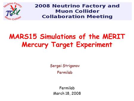 MARS15 Simulations of the MERIT Mercury Target Experiment Fermilab March 18, 2008 2008 Neutrino Factory and Muon Collider Collaboration meeting Sergei.